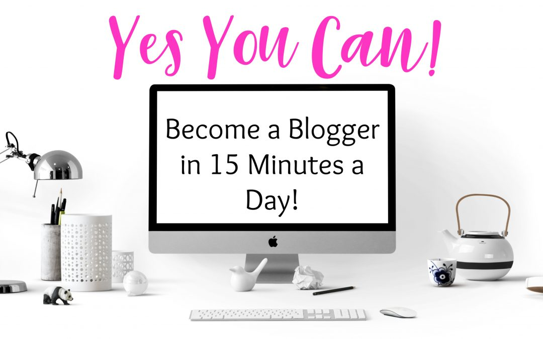 Yes You Can:  Become a Blogger in 15 Minutes a Day!